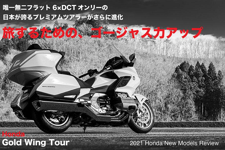 Gold Wing Tour 旅するための、ゴージャス力アップ。 唯一無二フラット6×DCTオンリーの、 日本が誇るプレミアムツアラーがさらに進化