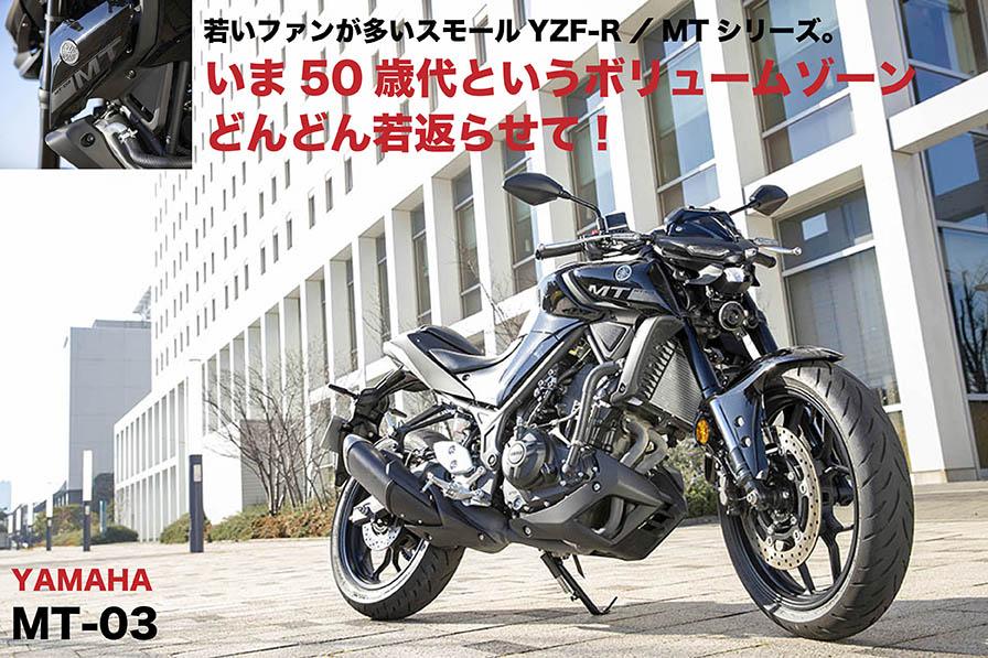 YAMAHA MT-03 若いファンが多いスモールYZF-R/MTシリーズ。 いま50歳代というボリュームゾーン どんどん若返らせて!