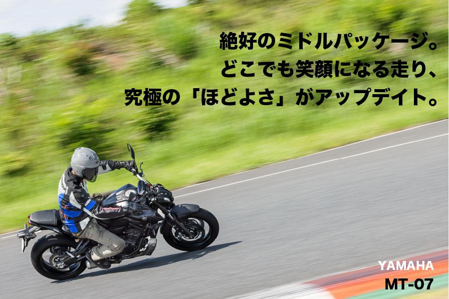 YAMAHA MT-07 絶好のミドルパッケージ。 どこでも笑顔になる走り、 究極の「ほどよさ」がアップデイト。